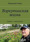 Владимир Герун -Воркутинская жизнь. Воркута– город детства