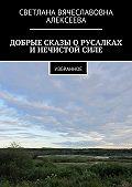 Светлана Алексеева -ДОБРЫЕ СКАЗЫ О РУСАЛКАХ И НЕЧИСТОЙ СИЛЕ. ИЗБРАННОЕ