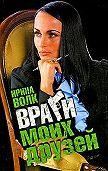 Ирина Волк -Враги моих друзей