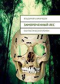 Владимир Саморядов -Замороченныйлес. фантастический роман
