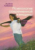 Алена Либина - Психология современной женщины. И умная, и красивая, и счастливая…