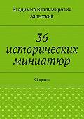 Владимир Залесский -36 исторических миниатюр. Сборник