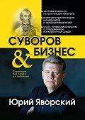 Юрий Яворский -Суворов & бизнес. Стратегия без права на забвение