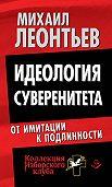 Михаил Леонтьев - Идеология суверенитета. От имитации к подлинности
