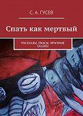 Сергей Гусев -Спать как мертвый. Рассказы, ужасы, мрачные сказки