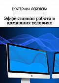 Екатерина Лебедева -Эффективная работа в домашних условиях