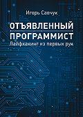 Игорь Савчук - Отъявленный программист. Лайфхакинг из первых рук