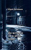 Юрий Батяйкин -До встречи не в этом мире