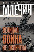 Леонид Млечин -Великая война не окончена. Итоги Первой Мировой