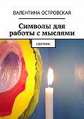 Валентина Островская -Символы для работы смыслями. Сборник