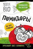 Геннадий Распопов -Помидоры на экогрядках. Урожай без химии