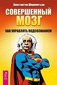 Константин Шереметьев -Совершенный мозг. Как управлять подсознанием