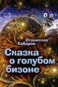 Станислав Хабаров - Сказка о голубом бизоне