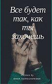 Анна Колесникова -Все будет так, как ты захочешь