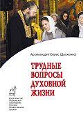 Игумен Борис (Долженко) -Трудные вопросы духовной жизни. Ответы современнику