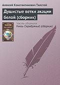 Алексей Константинович Толстой -Душистые ветки акации белой (сборник)