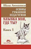Шалва Амонашвили -Основы гуманной педагогики. Книга 1. Улыбка моя, где ты?