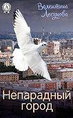 Валентина Лесунова -Непарадный город