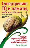 Антон Могучий -Супертренинг IQ и памяти, чтобы жить 100 лет. Книга-тренажер для вашего мозга