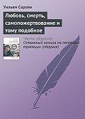 Уильям Сароян - Любовь, смерть, самопожертвование и тому подобное