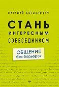 Виталий Богданович -Стань интересным собеседником. Общение без барьеров