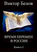 Виктор Белов -Время перемен в России. Книга 1