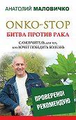 Анатолий Маловичко - ONKO-STOP. Битва против рака. Самоучитель для тех, кто хочет победить болезнь