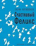 Елена Катишонок -Счастливый Феликс: рассказы и повесть