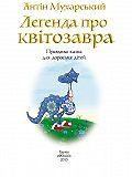 Антін Мухарський -Легенда про квітозавра. Правдива казка для дорослих дітей