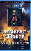 Валерий Николаевич Ганичев - Адмирал Ушаков. Флотоводец и святой
