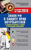 Нормативные правовые акты -Закон РФ «О защите прав потребителей» скомментариями к закону и образцами заявлений по состоянию на 1 марта 2018 года