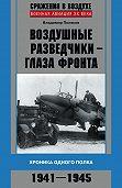 Владимир Поляков -Воздушные разведчики – глаза фронта. Хроника одного полка. 1941–1945