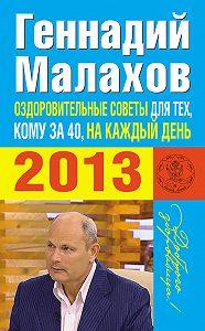 Геннадий Малахов - Оздоровительные советы для тех, кому за 40, на каждый день 2013 года