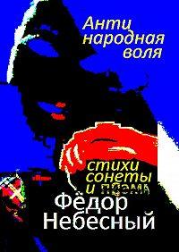 Фёдор Небесный - Антинародная воля. Стихи. Сонеты. Поэма