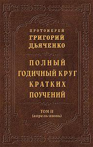 Протоиерей Григорий Дьяченко -Полный годичный круг кратких поучений. Том II (апрель – июнь)