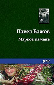 Павел Бажов -Марков камень