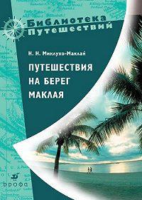 Николай Николаевич Миклухо-Маклай -Путешествия на берег Маклая