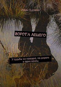Иван Калина -Ворота лешего. У судьбы наповодке, по дороге водин конец