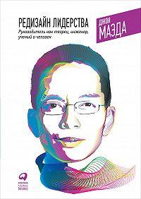 Джон Маэда -Редизайн лидерства: Руководитель как творец, инженер, ученый и человек