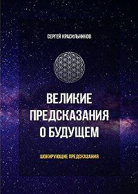 Сергей Красильников -Великие предсказания о будущем. Шокирующие предсказания