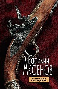 Василий П. Аксенов -Вольтерьянцы и вольтерьянки
