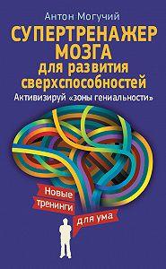 Антон Могучий -Супертренажер мозга для развития сверхспособностей. Активизируй «зоны гениальности»