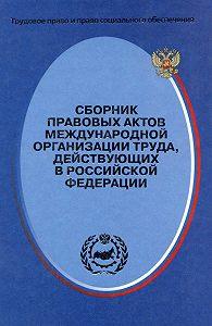 Сергей Маврин -Сборник правовых актов Международной организации труда, действующих в Российской Федерации