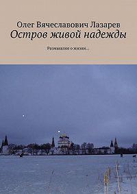 Олег Лазарев -Остров живой надежды. Размышляя о жизни…
