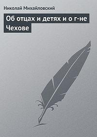 Николай Михайловский -Об отцах и детях и о г-не Чехове