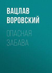 Вацлав Воровский -Опасная забава