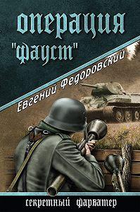 Евгений Петрович Федоровский -Операция «Фауст»