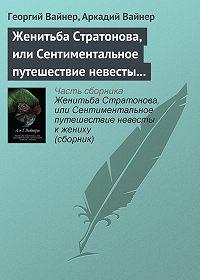 Аркадий Вайнер -Женитьба Стратонова, или Сентиментальное путешествие невесты к жениху