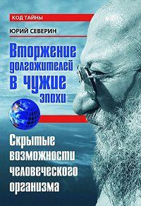 Юрий Северин - Вторжение долгожителей в чужие эпохи. Скрытые возможности человеческого организма
