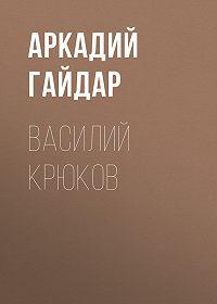 Аркадий Гайдар -Василий Крюков